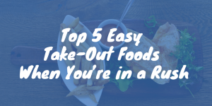 Top 4 Easy Take-Out Foods When You're in a Rush