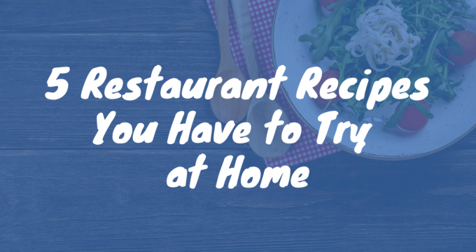 5 Restaurant Recipes You Have to Try at Home
