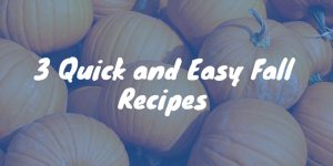 3 Quick and Easy Fall Recipes