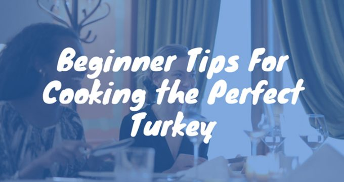 Beginner Tips For Cooking the Perfect Turkey